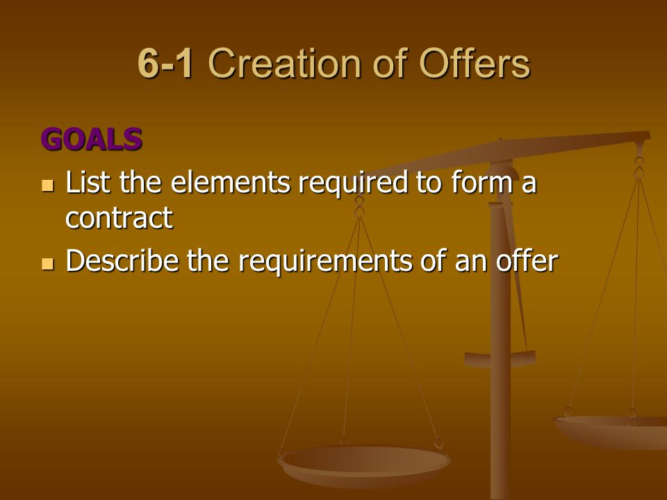 6-1 Creation of Offers GOALS List the elements required to form a contract List the elements required to form a contract Describe the requirements of an offer Describe the requirements of an offer