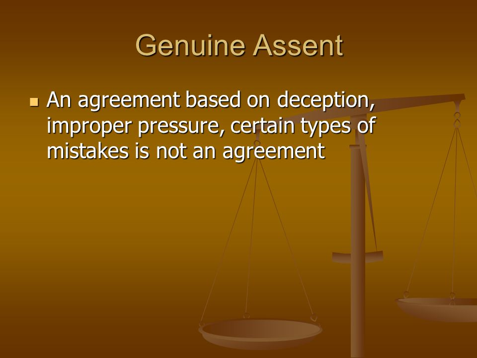 Genuine Assent An agreement based on deception, improper pressure, certain types of mistakes is not an agreement An agreement based on deception, improper pressure, certain types of mistakes is not an agreement