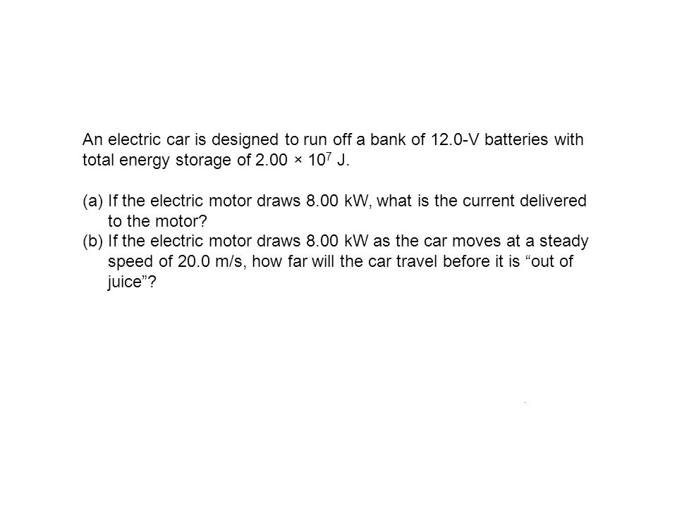 An electric car is designed to run off a bank of 12.0-V batteries with total energy storage of 2.00 × 10 7 J. (a)If the electric motor draws 8.00 kW,