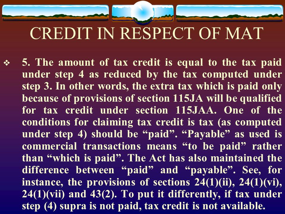 CREDIT IN RESPECT OF MAT  5. The amount of tax credit is equal to the tax paid under step 4 as reduced by the tax computed under step 3. In other wor