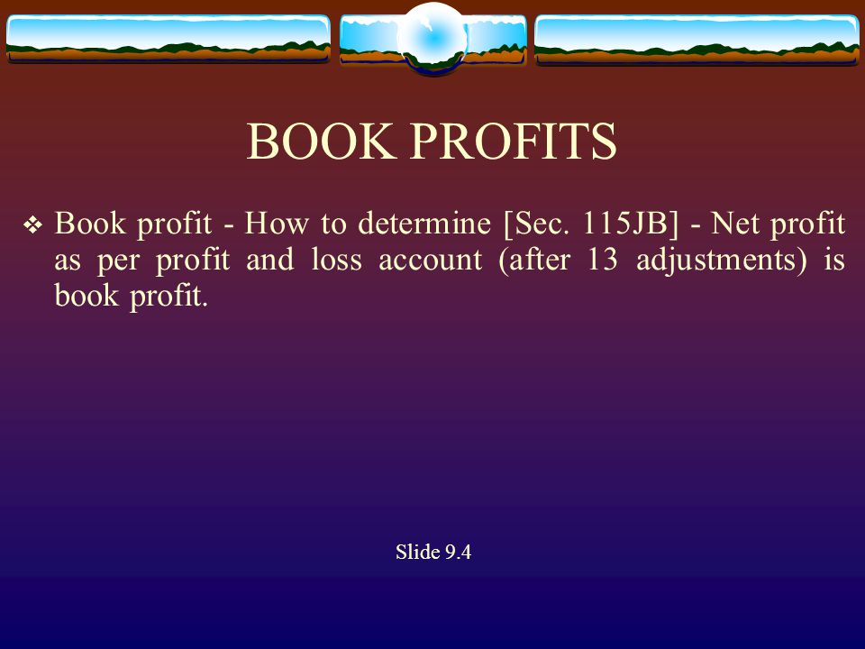 BOOK PROFITS  Book profit - How to determine [Sec. 115JB] - Net profit as per profit and loss account (after 13 adjustments) is book profit. Slide 9.