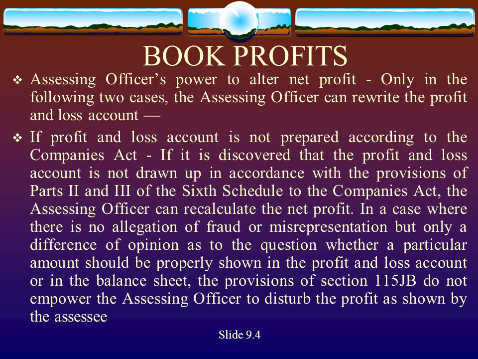 BOOK PROFITS  If accounting policies, accounting standards or rates or method of depreciation are different - According to the first proviso to section 115JB(2) the accounting policies, the accounting standards adopted for preparing such accounts, the method and rates of depreciation which have been adopted for preparation of the profit and loss account laid before the annual general meeting, should be followed while preparing profit and loss account for the purpose of computing book profit under section 115JB Slide 9.4