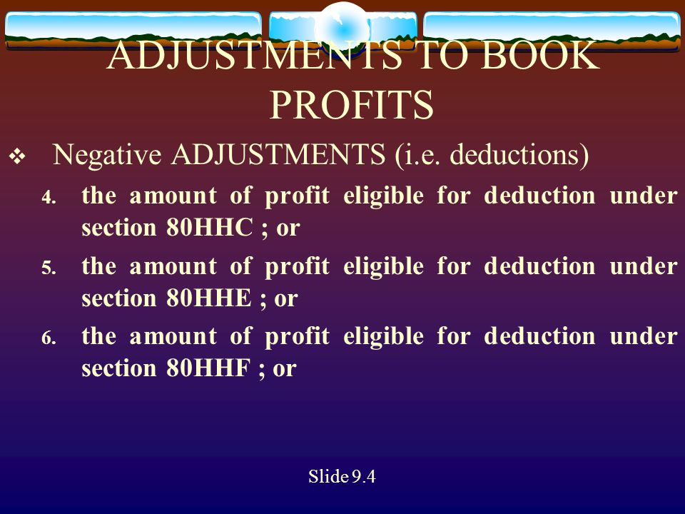 ADJUSTMENTS TO BOOK PROFITS  Negative ADJUSTMENTS (i.e. deductions) 4. the amount of profit eligible for deduction under section 80HHC ; or 5. the am