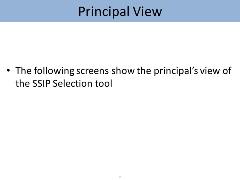 The following screens show the principal's view of the SSIP Selection tool 11 Principal View