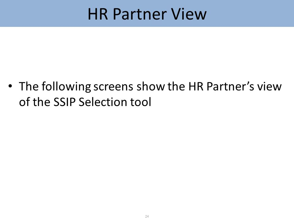HR Partner View The following screens show the HR Partner's view of the SSIP Selection tool 24