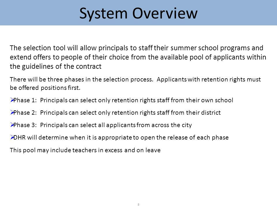 System Overview 8 The selection tool will allow principals to staff their summer school programs and extend offers to people of their choice from the available pool of applicants within the guidelines of the contract There will be three phases in the selection process.
