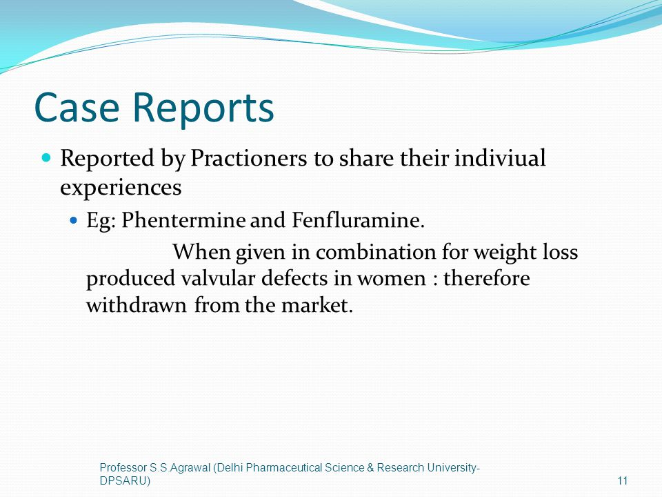 Case Reports Reported by Practioners to share their indiviual experiences Eg: Phentermine and Fenfluramine. When given in combination for weight loss