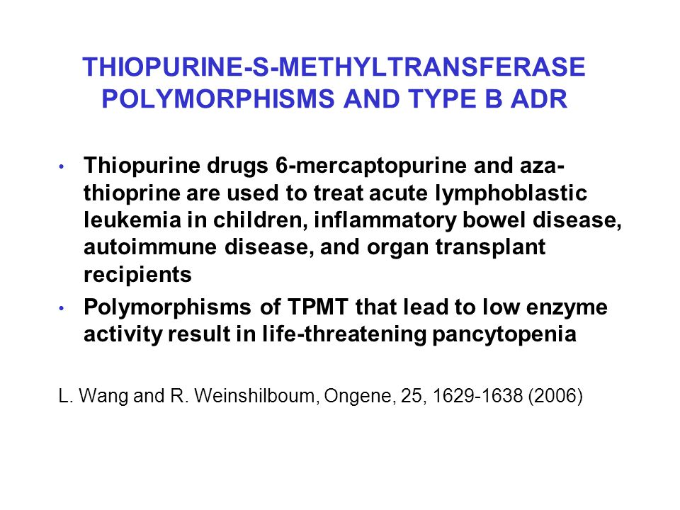 THIOPURINE-S-METHYLTRANSFERASE POLYMORPHISMS AND TYPE B ADR Thiopurine drugs 6-mercaptopurine and aza- thioprine are used to treat acute lymphoblastic