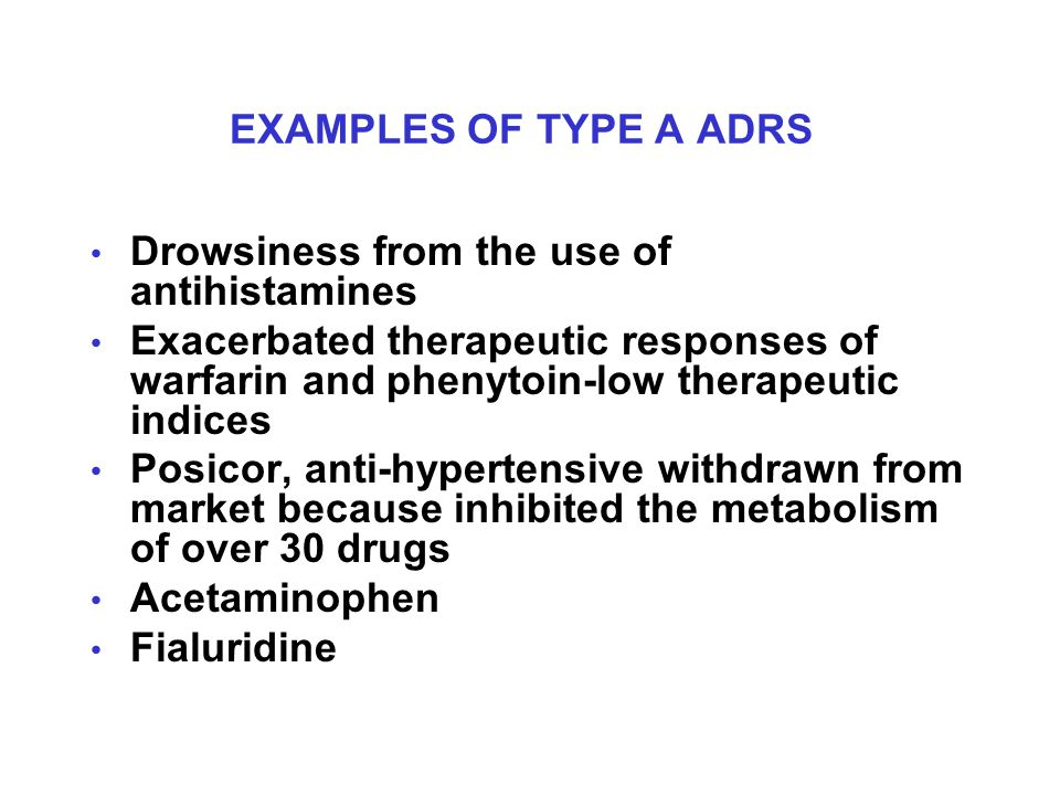 EXAMPLES OF TYPE A ADRS Drowsiness from the use of antihistamines Exacerbated therapeutic responses of warfarin and phenytoin-low therapeutic indices