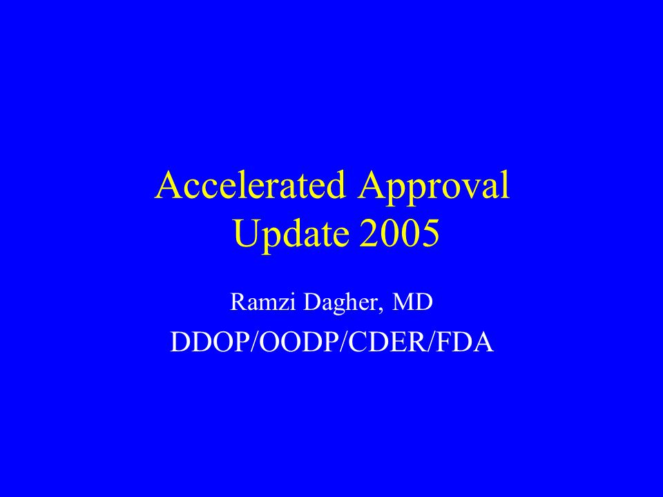 Accelerated Approval Update 2005 Ramzi Dagher, MD DDOP/OODP/CDER/FDA