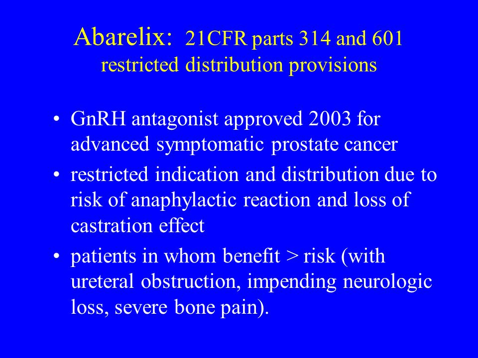 Abarelix: 21CFR parts 314 and 601 restricted distribution provisions GnRH antagonist approved 2003 for advanced symptomatic prostate cancer restricted indication and distribution due to risk of anaphylactic reaction and loss of castration effect patients in whom benefit > risk (with ureteral obstruction, impending neurologic loss, severe bone pain).