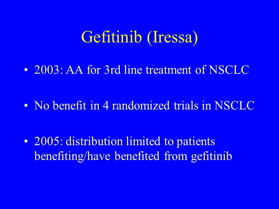 Gefitinib (Iressa) 2003: AA for 3rd line treatment of NSCLC No benefit in 4 randomized trials in NSCLC 2005: distribution limited to patients benefiti