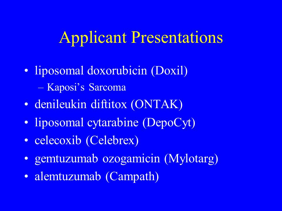 Applicant Presentations liposomal doxorubicin (Doxil) –Kaposi's Sarcoma denileukin diftitox (ONTAK) liposomal cytarabine (DepoCyt) celecoxib (Celebrex) gemtuzumab ozogamicin (Mylotarg) alemtuzumab (Campath)