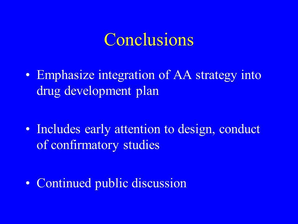 Conclusions Emphasize integration of AA strategy into drug development plan Includes early attention to design, conduct of confirmatory studies Contin