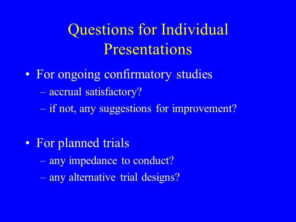 Questions for Individual Presentations For ongoing confirmatory studies –accrual satisfactory? –if not, any suggestions for improvement? For planned t