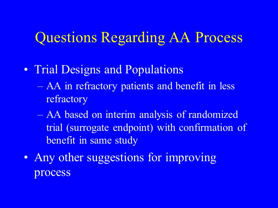 Questions Regarding AA Process Trial Designs and Populations –AA in refractory patients and benefit in less refractory –AA based on interim analysis o