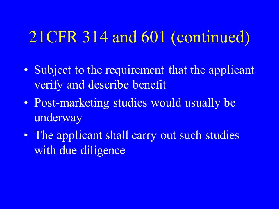 21CFR 314 and 601 (continued) Subject to the requirement that the applicant verify and describe benefit Post-marketing studies would usually be underway The applicant shall carry out such studies with due diligence