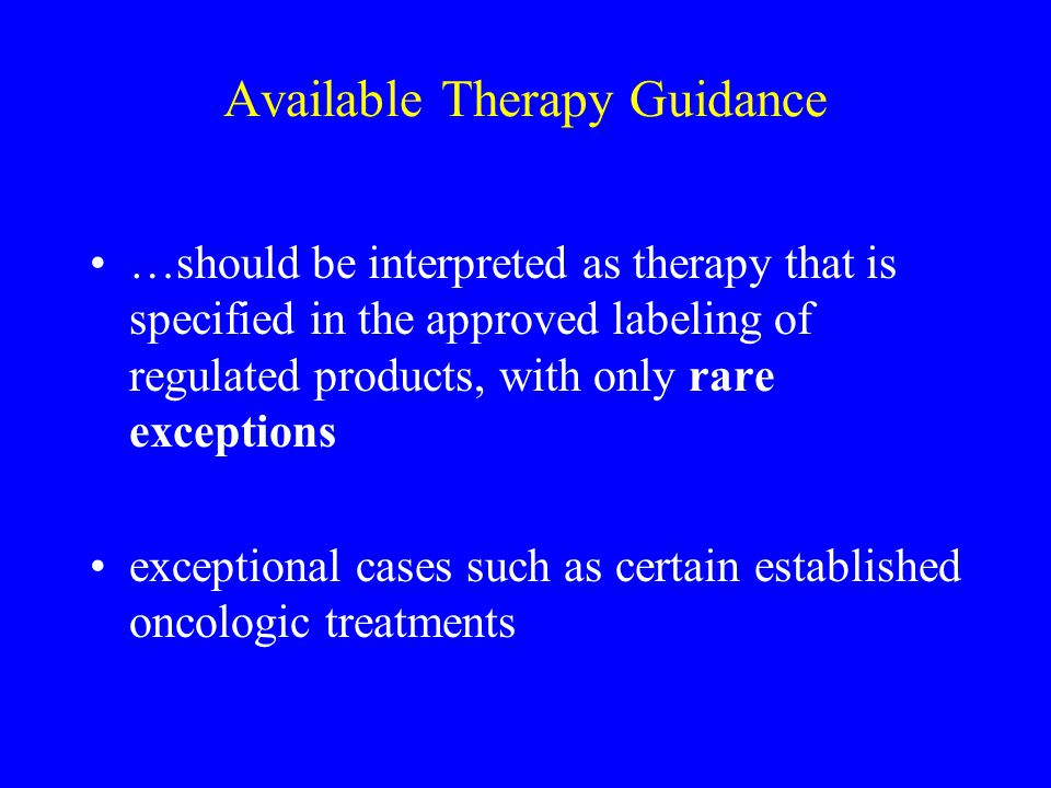 Available Therapy Guidance …should be interpreted as therapy that is specified in the approved labeling of regulated products, with only rare exceptio