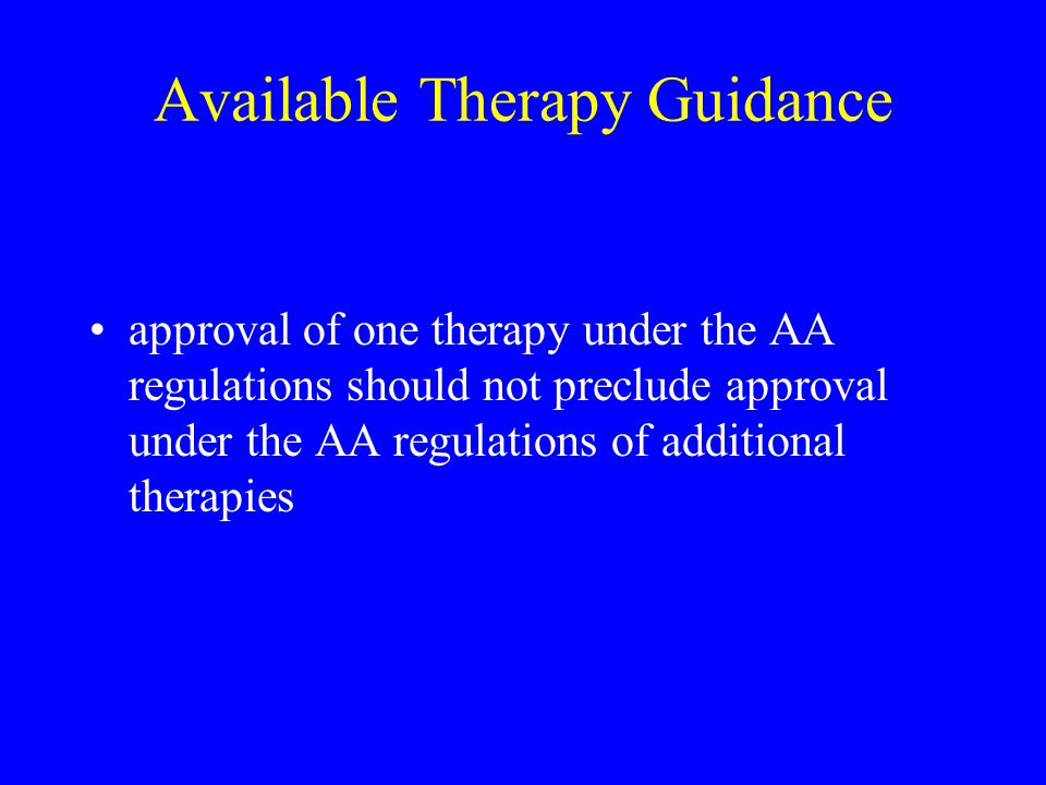 Available Therapy Guidance approval of one therapy under the AA regulations should not preclude approval under the AA regulations of additional therap