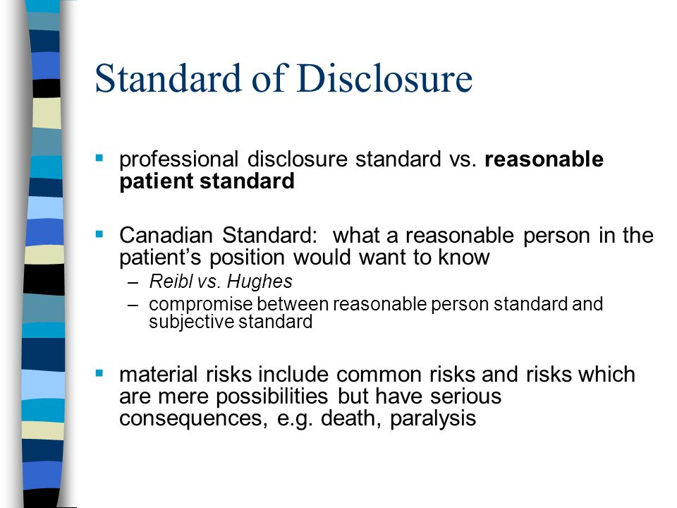 Standard of Disclosure  insofar as possible, tell patient the diagnosis  if uncertainty, explain this  explain nature of proposed treatment, its gravity, chances of success and risks  give patient opportunity to ask questions  be alert to patient's individual concerns and circumstances and deal with them