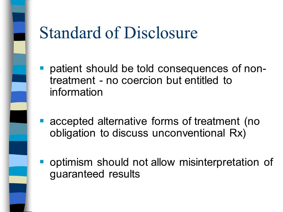 Standard of Disclosure  although patient may waive explanations, have no questions and be prepared to submit to treatment, doctors must be cautious in accepting such waivers  therapeutic privilege (withholding or generalizing information due to patient's emotional condition) - use very cautiously –once much more widely accepted than today –part of shift away from paternalism