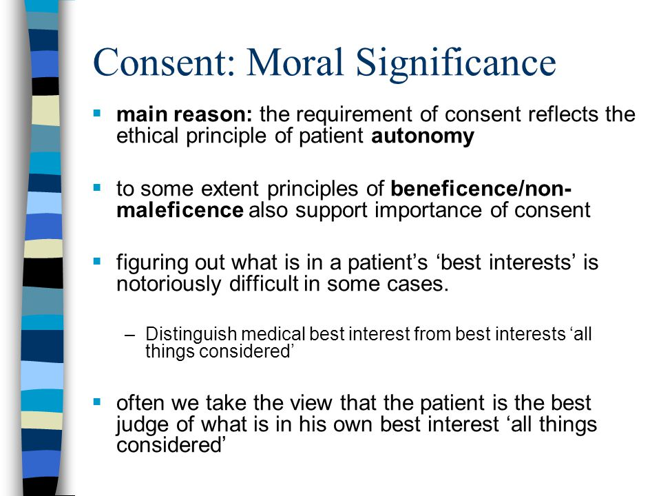Consent: Legal Significance  save in exceptional circumstances, medical treatment must not be administered without obtaining patient's valid consent  treatment/investigations performed without consent constitute battery  no liability results from decision to withhold or withdraw even life-sustaining treatment at request of competent patient