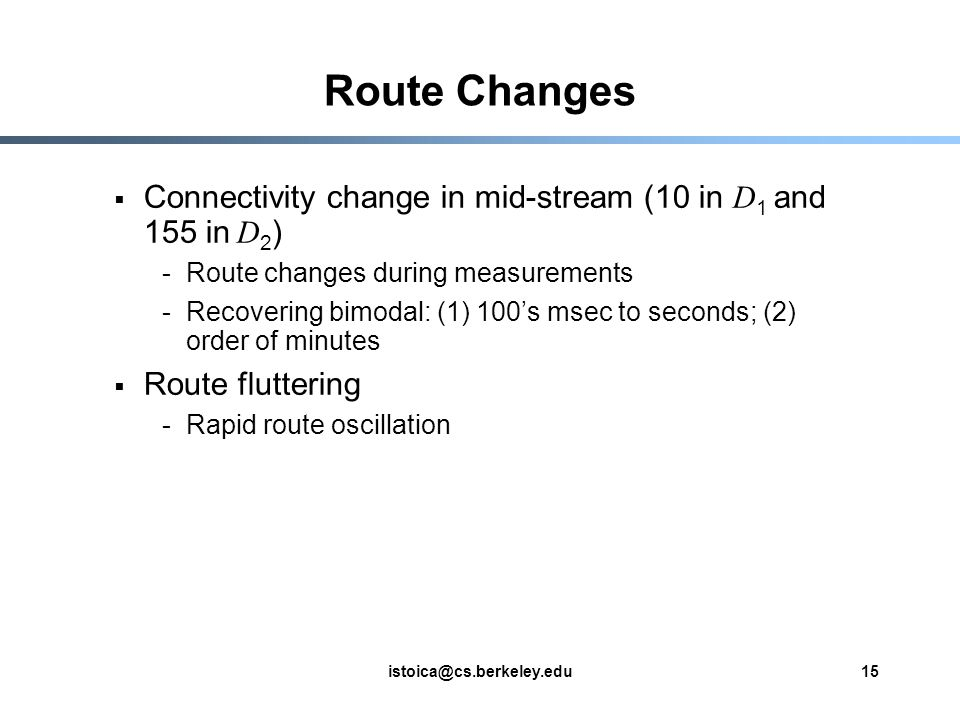 istoica@cs.berkeley.edu15 Route Changes  Connectivity change in mid-stream (10 in D 1 and 155 in D 2 ) -Route changes during measurements -Recovering bimodal: (1) 100's msec to seconds; (2) order of minutes  Route fluttering -Rapid route oscillation