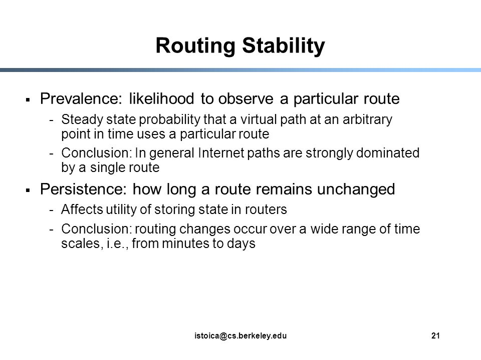 istoica@cs.berkeley.edu21 Routing Stability  Prevalence: likelihood to observe a particular route -Steady state probability that a virtual path at an arbitrary point in time uses a particular route -Conclusion: In general Internet paths are strongly dominated by a single route  Persistence: how long a route remains unchanged -Affects utility of storing state in routers -Conclusion: routing changes occur over a wide range of time scales, i.e., from minutes to days