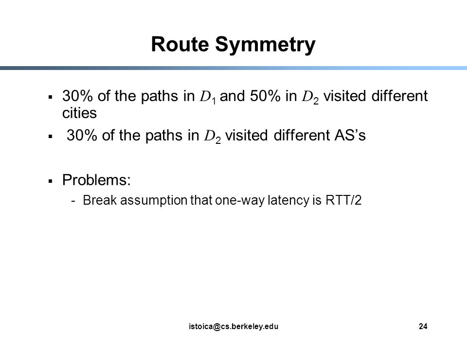 istoica@cs.berkeley.edu24 Route Symmetry  30% of the paths in D 1 and 50% in D 2 visited different cities  30% of the paths in D 2 visited different AS's  Problems: -Break assumption that one-way latency is RTT/2