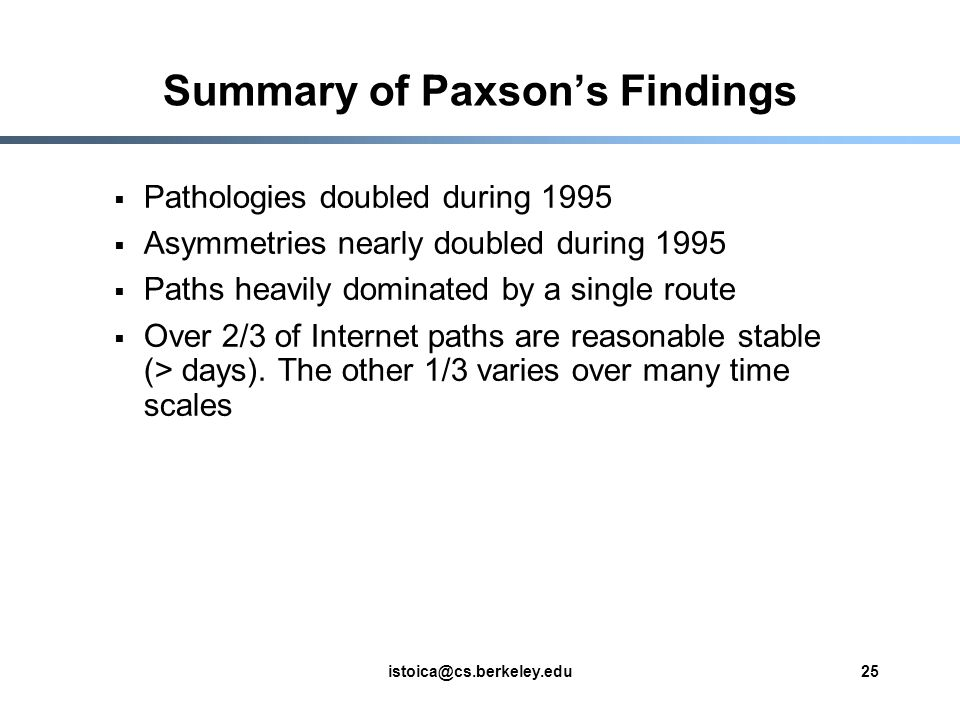 istoica@cs.berkeley.edu25 Summary of Paxson's Findings  Pathologies doubled during 1995  Asymmetries nearly doubled during 1995  Paths heavily dominated by a single route  Over 2/3 of Internet paths are reasonable stable (> days).