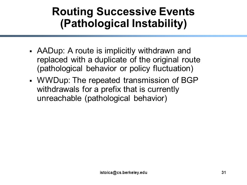 istoica@cs.berkeley.edu31 Routing Successive Events (Pathological Instability)  AADup: A route is implicitly withdrawn and replaced with a duplicate of the original route (pathological behavior or policy fluctuation)  WWDup: The repeated transmission of BGP withdrawals for a prefix that is currently unreachable (pathological behavior)
