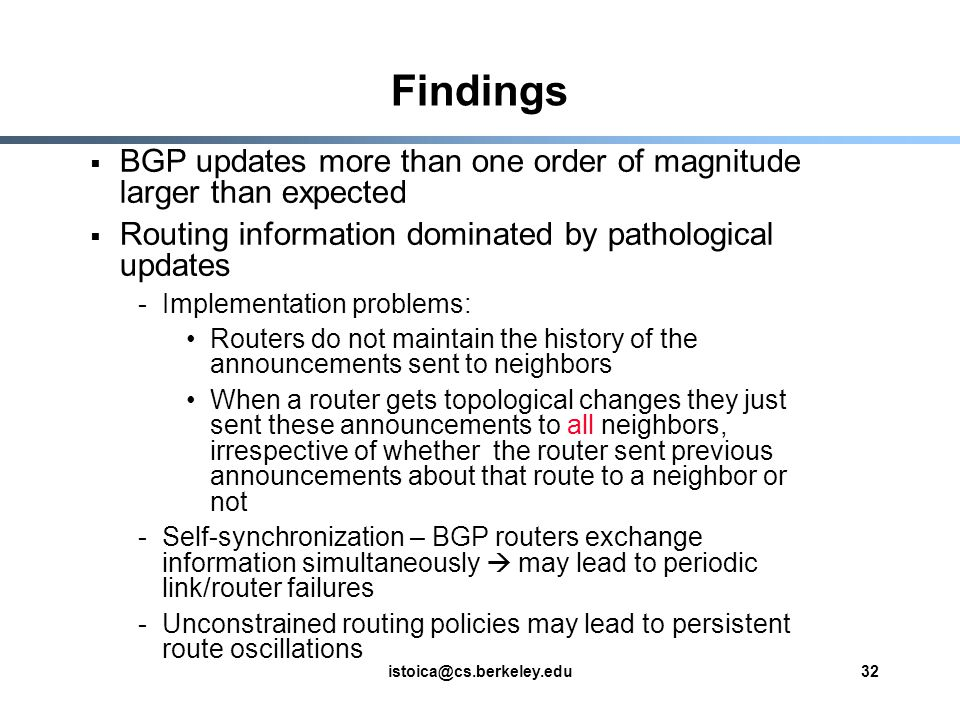 istoica@cs.berkeley.edu32 Findings  BGP updates more than one order of magnitude larger than expected  Routing information dominated by pathological updates -Implementation problems: Routers do not maintain the history of the announcements sent to neighbors When a router gets topological changes they just sent these announcements to all neighbors, irrespective of whether the router sent previous announcements about that route to a neighbor or not -Self-synchronization – BGP routers exchange information simultaneously  may lead to periodic link/router failures -Unconstrained routing policies may lead to persistent route oscillations