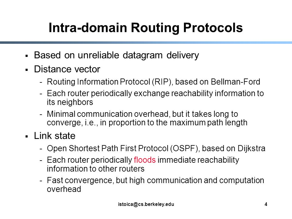 istoica@cs.berkeley.edu4 Intra-domain Routing Protocols  Based on unreliable datagram delivery  Distance vector -Routing Information Protocol (RIP), based on Bellman-Ford -Each router periodically exchange reachability information to its neighbors -Minimal communication overhead, but it takes long to converge, i.e., in proportion to the maximum path length  Link state -Open Shortest Path First Protocol (OSPF), based on Dijkstra -Each router periodically floods immediate reachability information to other routers -Fast convergence, but high communication and computation overhead