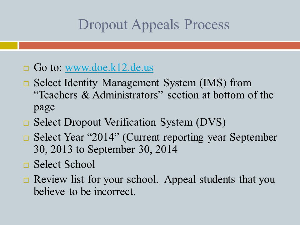 "Dropout Appeals Process  Go to: www.doe.k12.de.uswww.doe.k12.de.us  Select Identity Management System (IMS) from ""Teachers & Administrators"" section"