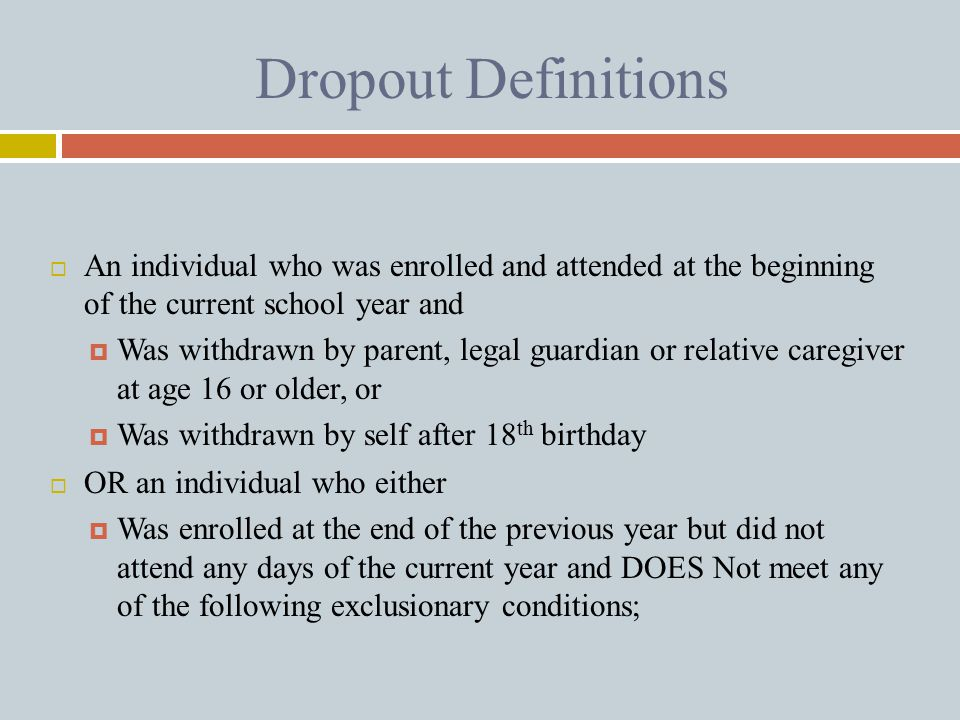 Dropout Definitions  An individual who was enrolled and attended at the beginning of the current school year and  Was withdrawn by parent, legal gua