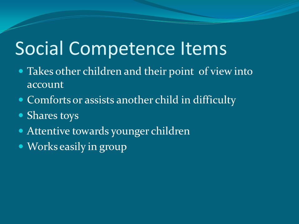 Social Competence Items Takes other children and their point of view into account Comforts or assists another child in difficulty Shares toys Attentiv