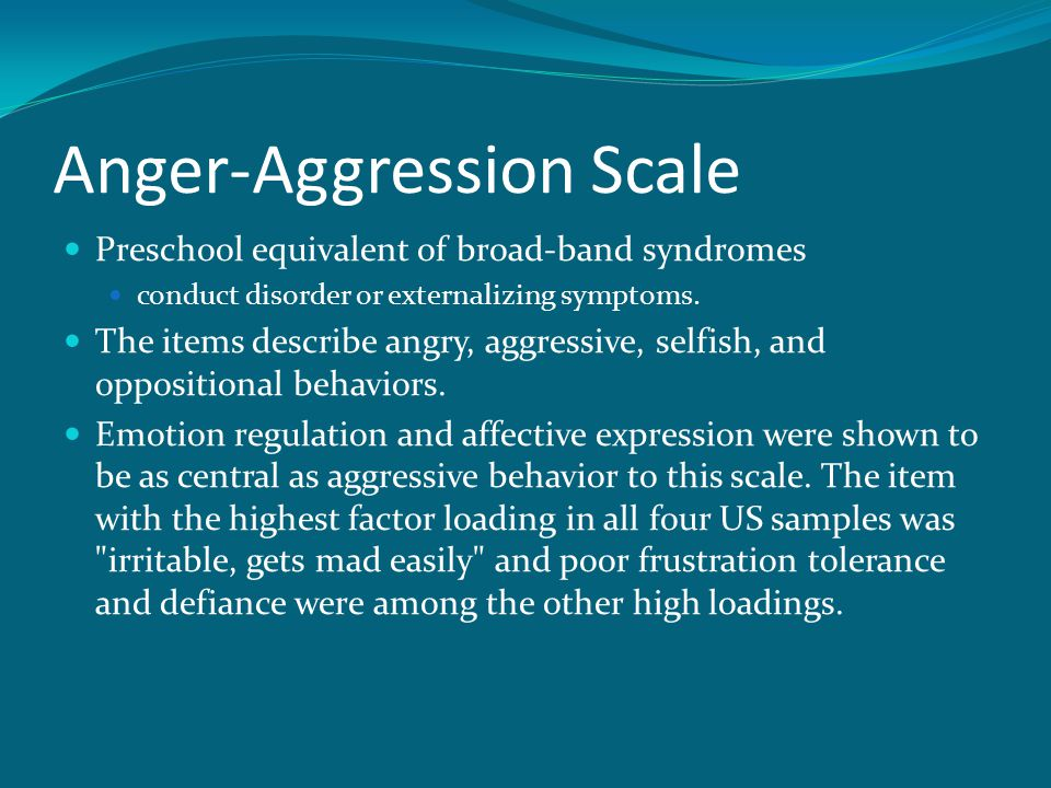 Anger-Aggression Scale Preschool equivalent of broad-band syndromes conduct disorder or externalizing symptoms. The items describe angry, aggressive,