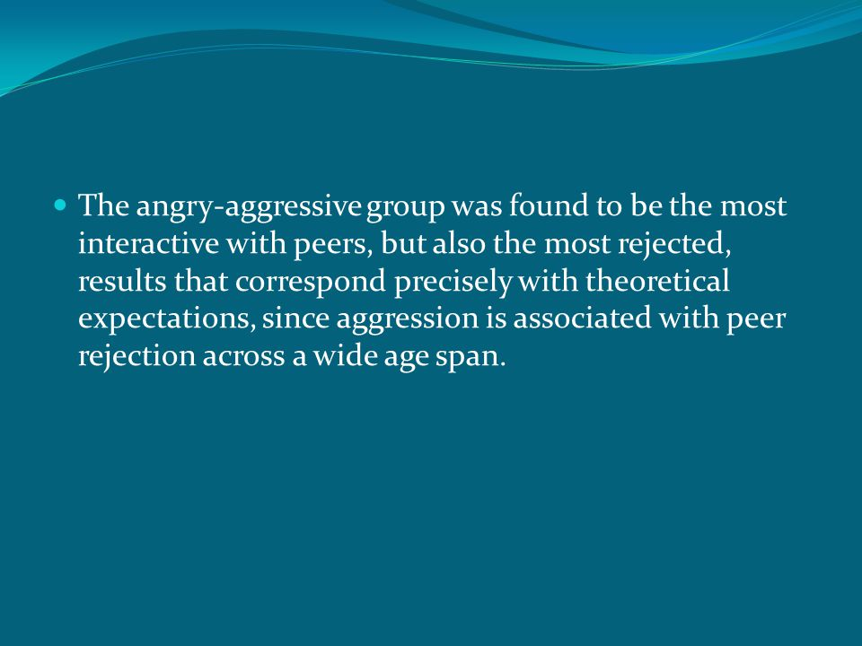 The angry-aggressive group was found to be the most interactive with peers, but also the most rejected, results that correspond precisely with theoret