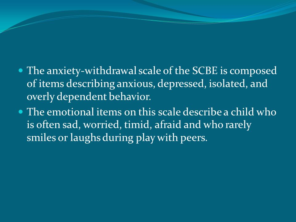 The anxiety-withdrawal scale of the SCBE is composed of items describing anxious, depressed, isolated, and overly dependent behavior. The emotional it