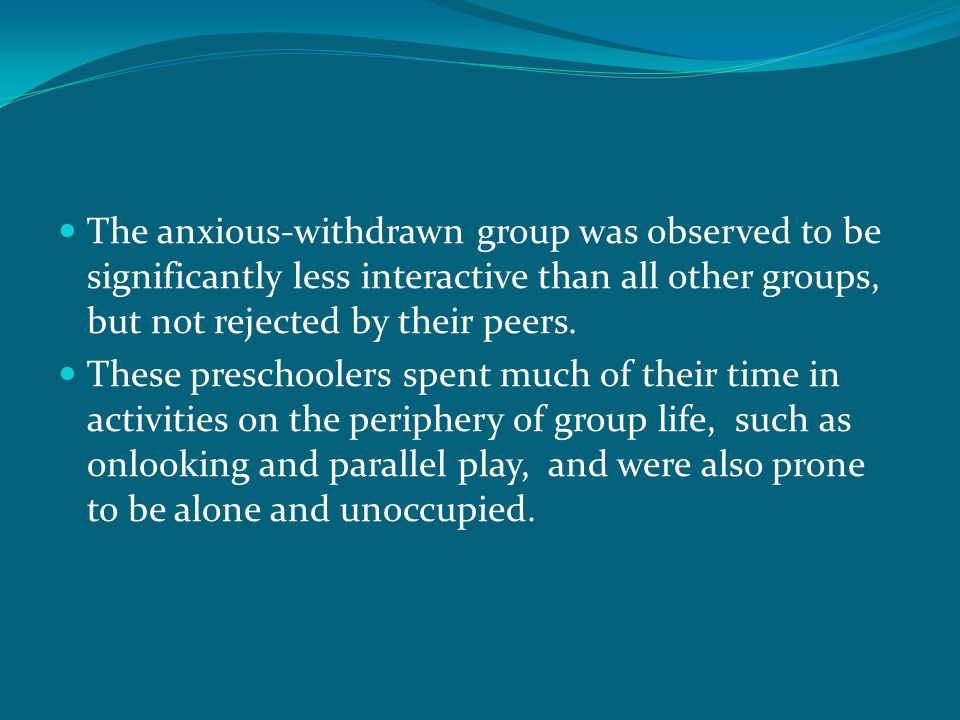 The anxious-withdrawn group was observed to be significantly less interactive than all other groups, but not rejected by their peers. These preschoole