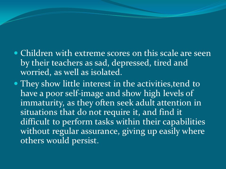 Children with extreme scores on this scale are seen by their teachers as sad, depressed, tired and worried, as well as isolated. They show little inte