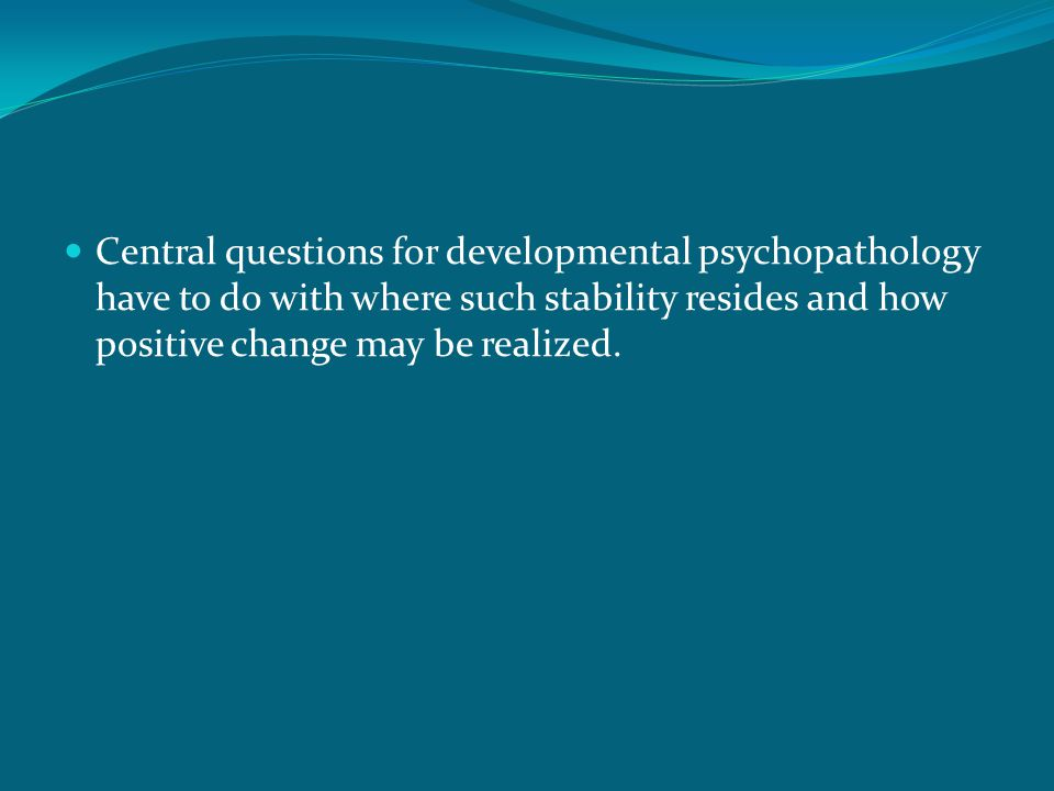 Central questions for developmental psychopathology have to do with where such stability resides and how positive change may be realized.