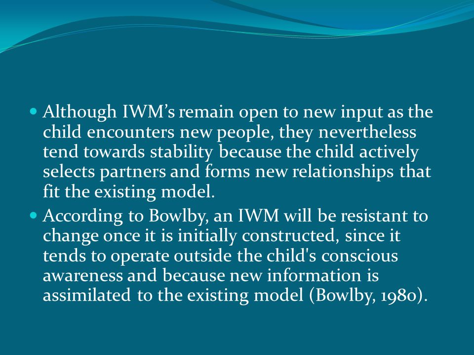 Although IWM's remain open to new input as the child encounters new people, they nevertheless tend towards stability because the child actively selects partners and forms new relationships that fit the existing model.