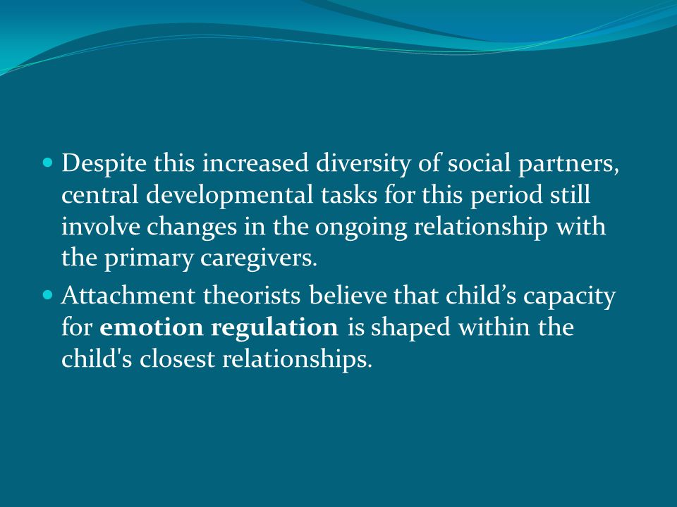 Despite this increased diversity of social partners, central developmental tasks for this period still involve changes in the ongoing relationship with the primary caregivers.