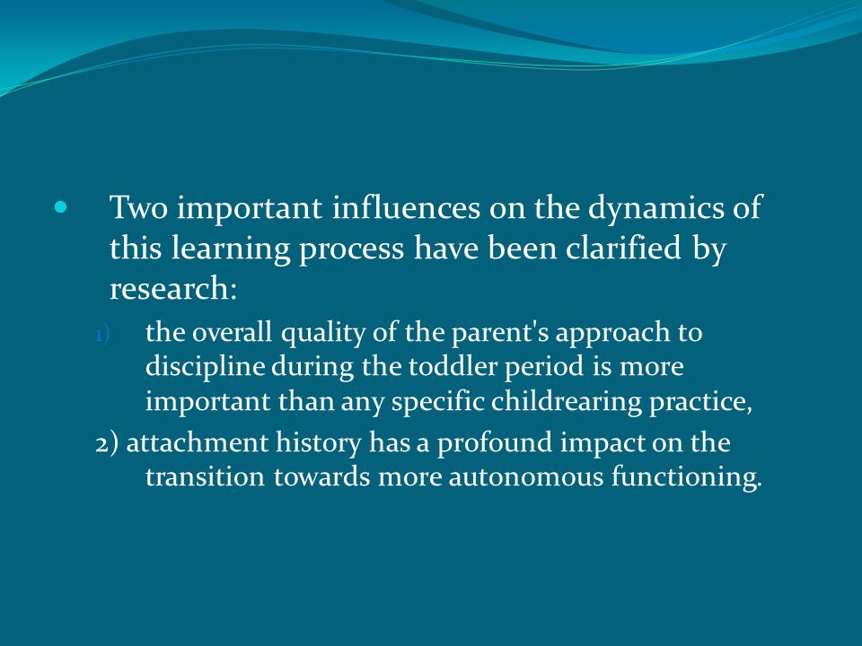 Two important influences on the dynamics of this learning process have been clarified by research: 1) the overall quality of the parent s approach to discipline during the toddler period is more important than any specific childrearing practice, 2) attachment history has a profound impact on the transition towards more autonomous functioning.