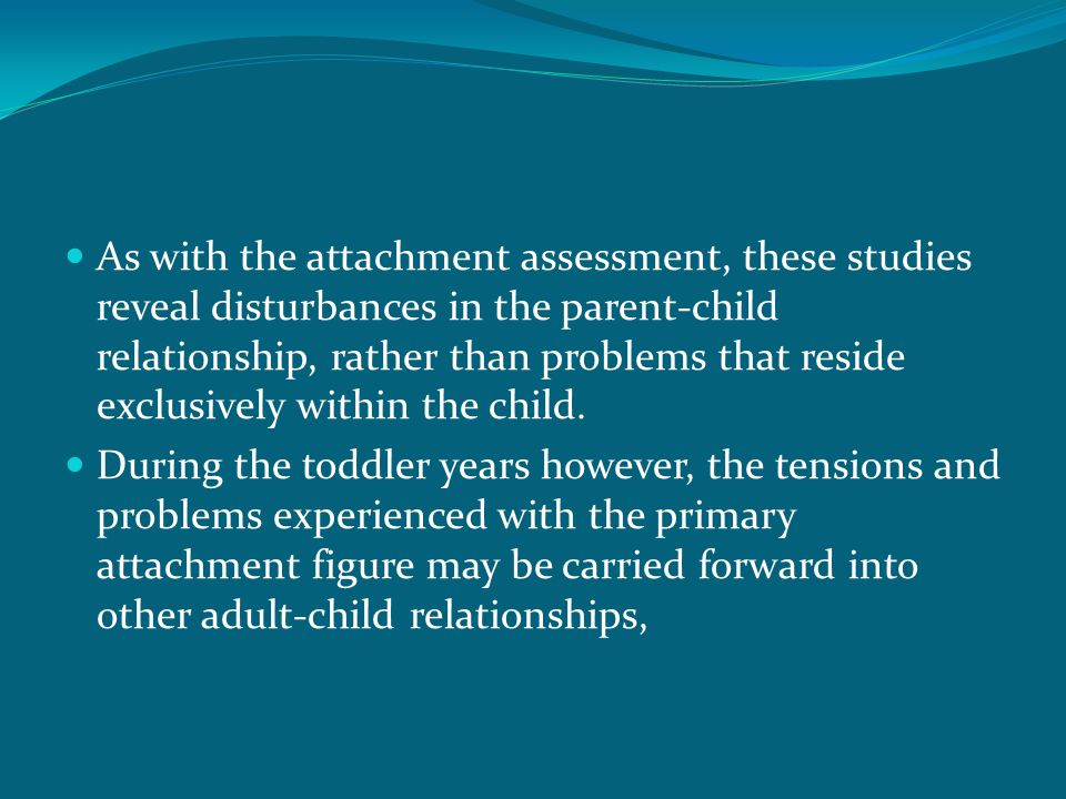 As with the attachment assessment, these studies reveal disturbances in the parent-child relationship, rather than problems that reside exclusively within the child.