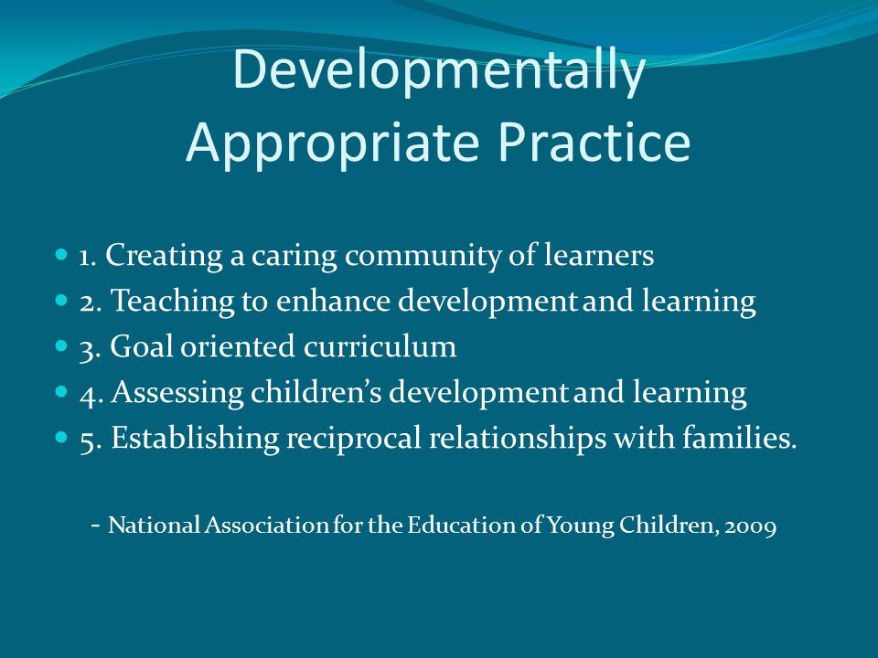 Developmentally Appropriate Practice 1. Creating a caring community of learners 2. Teaching to enhance development and learning 3. Goal oriented curri