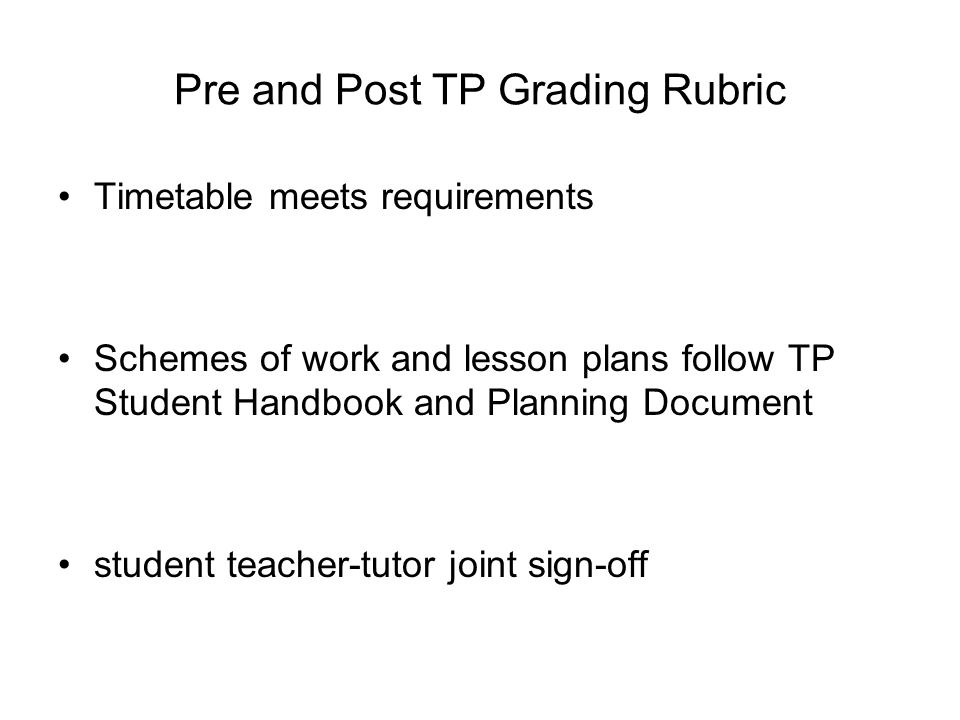 Pre and Post TP Grading Rubric Timetable meets requirements Schemes of work and lesson plans follow TP Student Handbook and Planning Document student teacher-tutor joint sign-off