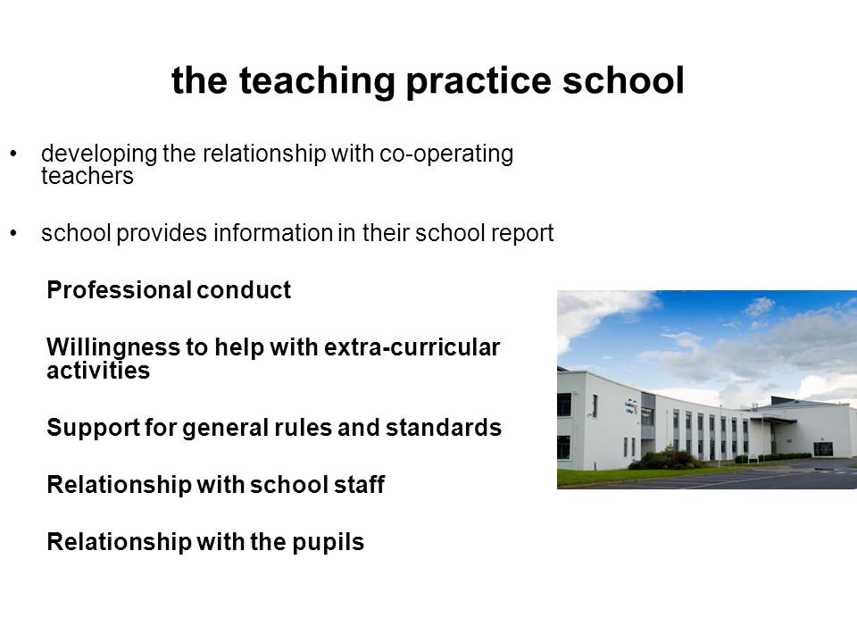the teaching practice school developing the relationship with co-operating teachers school provides information in their school report Professional conduct Willingness to help with extra-curricular activities Support for general rules and standards Relationship with school staff Relationship with the pupils