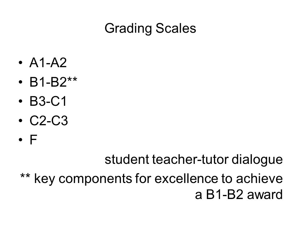 Grading Scales A1-A2 B1-B2** B3-C1 C2-C3 F student teacher-tutor dialogue ** key components for excellence to achieve a B1-B2 award